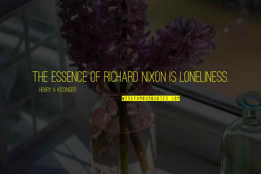 Kissinger Nixon Quotes By Henry A. Kissinger: The essence of Richard Nixon is loneliness.
