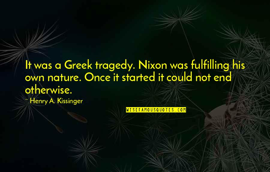 Kissinger Nixon Quotes By Henry A. Kissinger: It was a Greek tragedy. Nixon was fulfilling