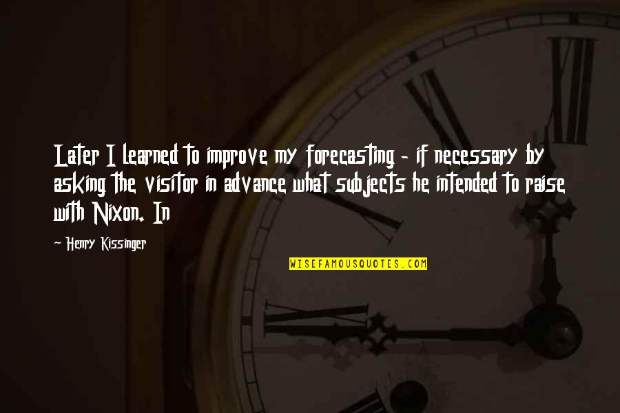 Kissinger Nixon Quotes By Henry Kissinger: Later I learned to improve my forecasting -