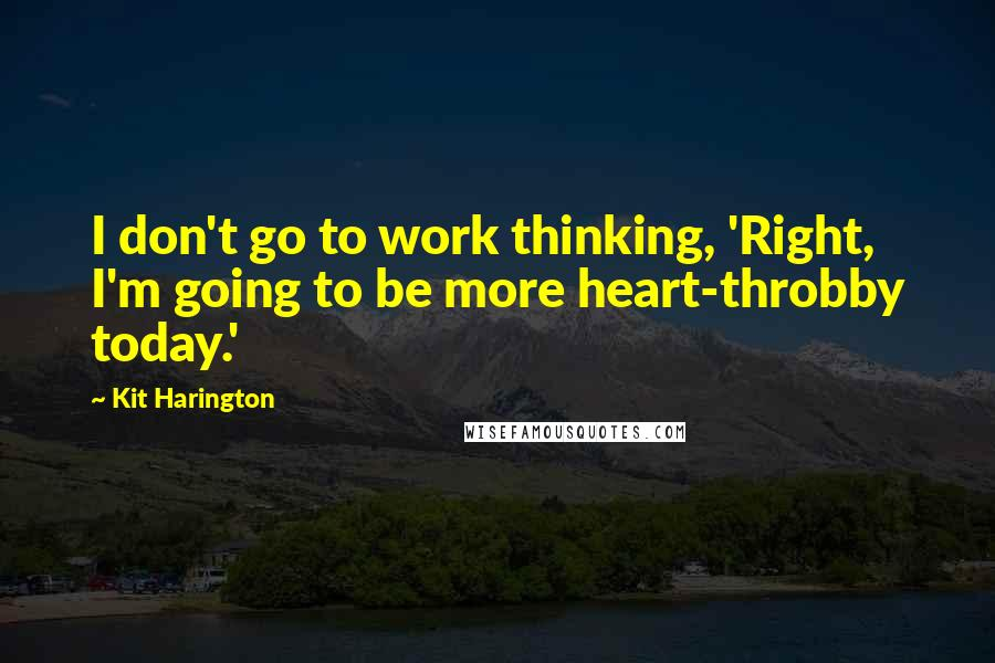 Kit Harington quotes: I don't go to work thinking, 'Right, I'm going to be more heart-throbby today.'