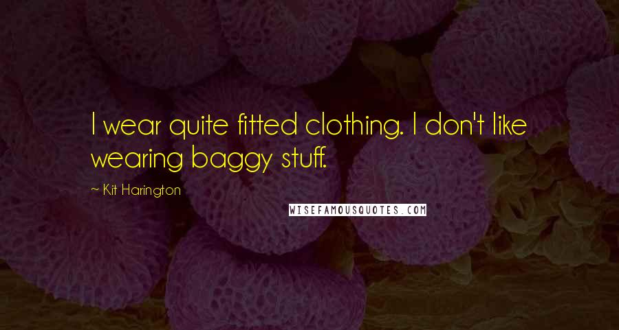 Kit Harington quotes: I wear quite fitted clothing. I don't like wearing baggy stuff.