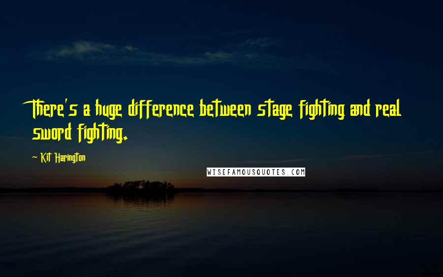Kit Harington quotes: There's a huge difference between stage fighting and real sword fighting.