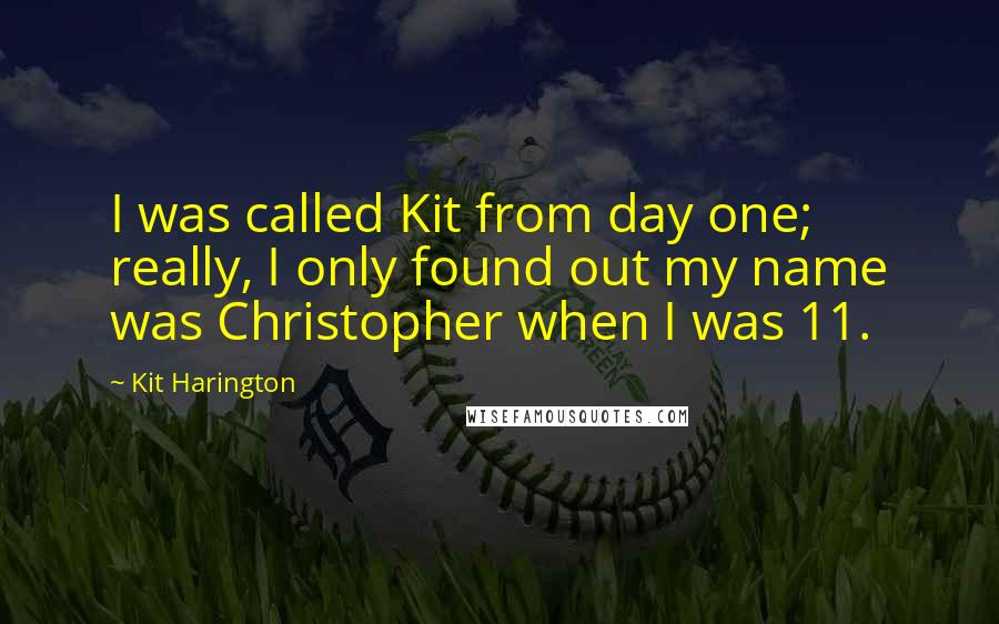 Kit Harington quotes: I was called Kit from day one; really, I only found out my name was Christopher when I was 11.