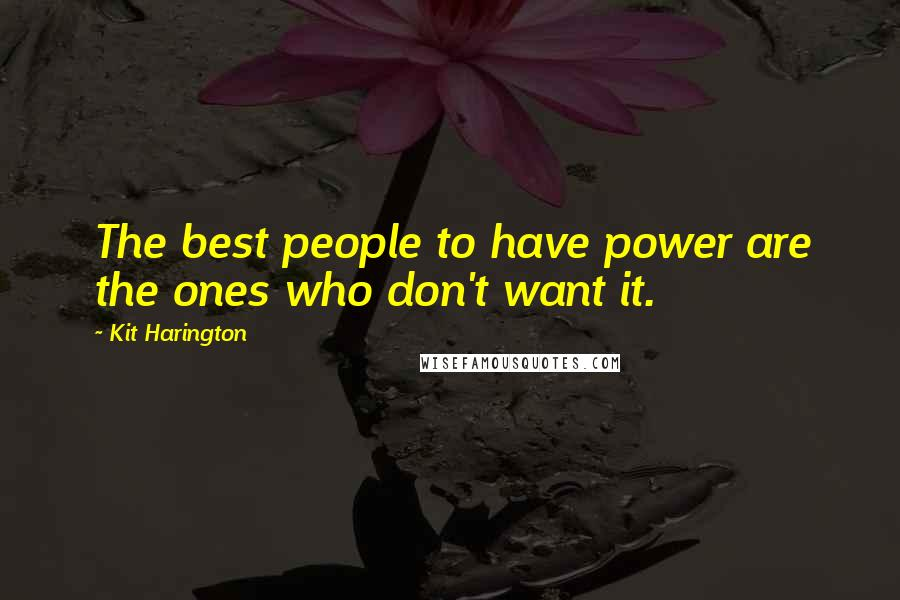 Kit Harington quotes: The best people to have power are the ones who don't want it.