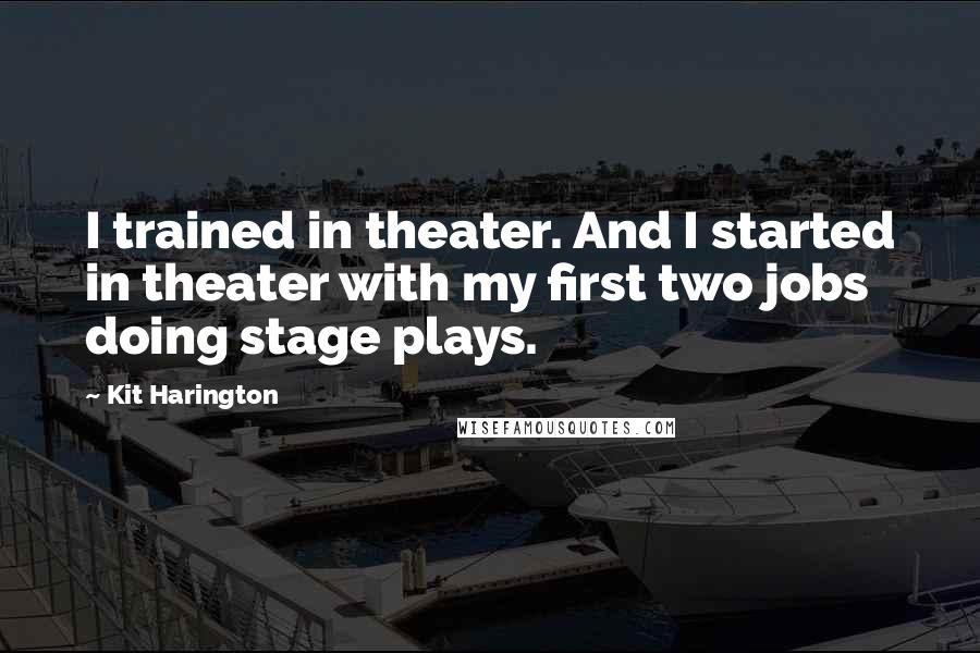 Kit Harington quotes: I trained in theater. And I started in theater with my first two jobs doing stage plays.