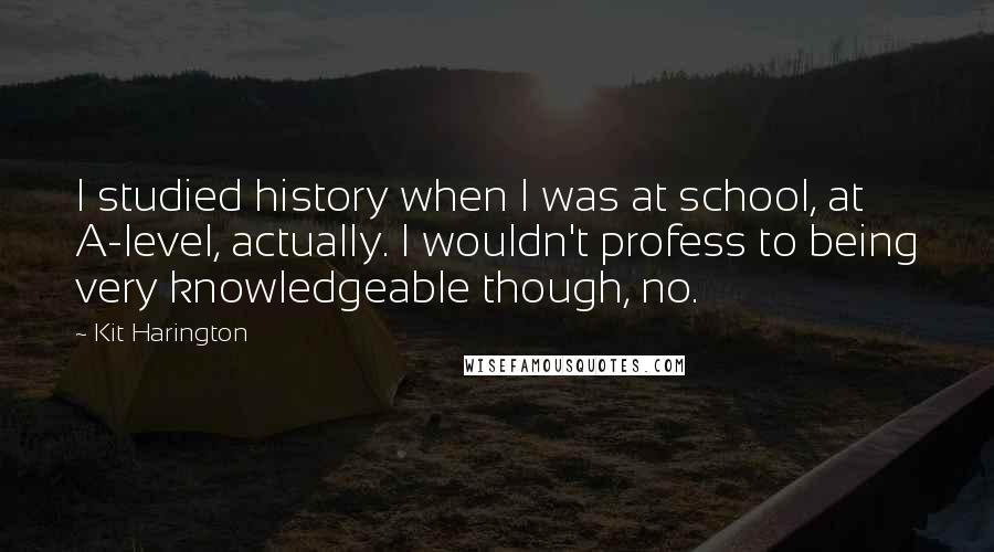 Kit Harington quotes: I studied history when I was at school, at A-level, actually. I wouldn't profess to being very knowledgeable though, no.