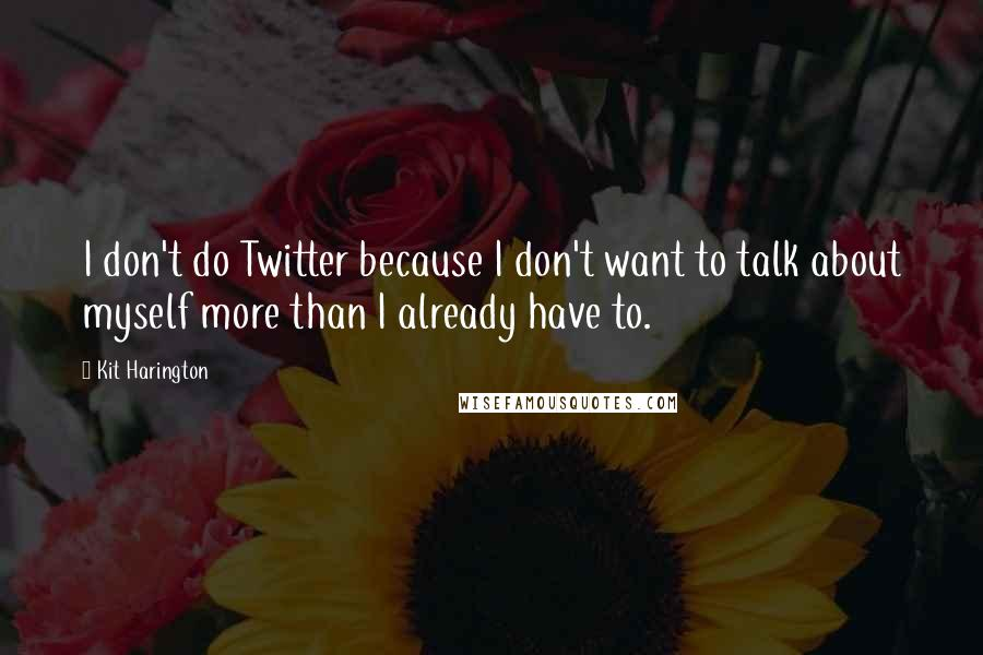 Kit Harington quotes: I don't do Twitter because I don't want to talk about myself more than I already have to.