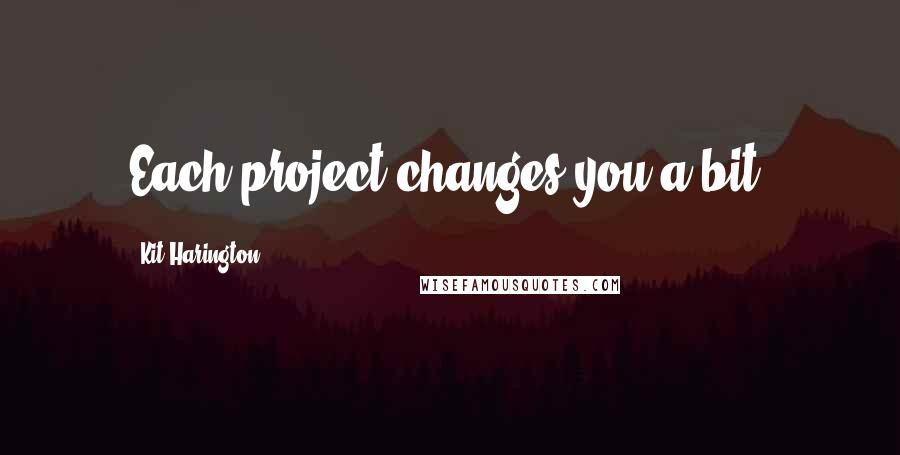 Kit Harington quotes: Each project changes you a bit.