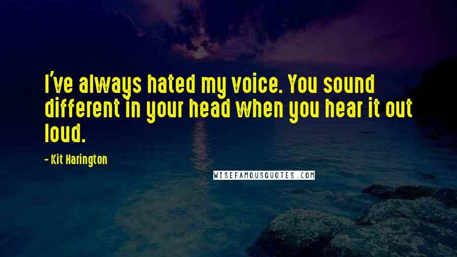Kit Harington quotes: I've always hated my voice. You sound different in your head when you hear it out loud.