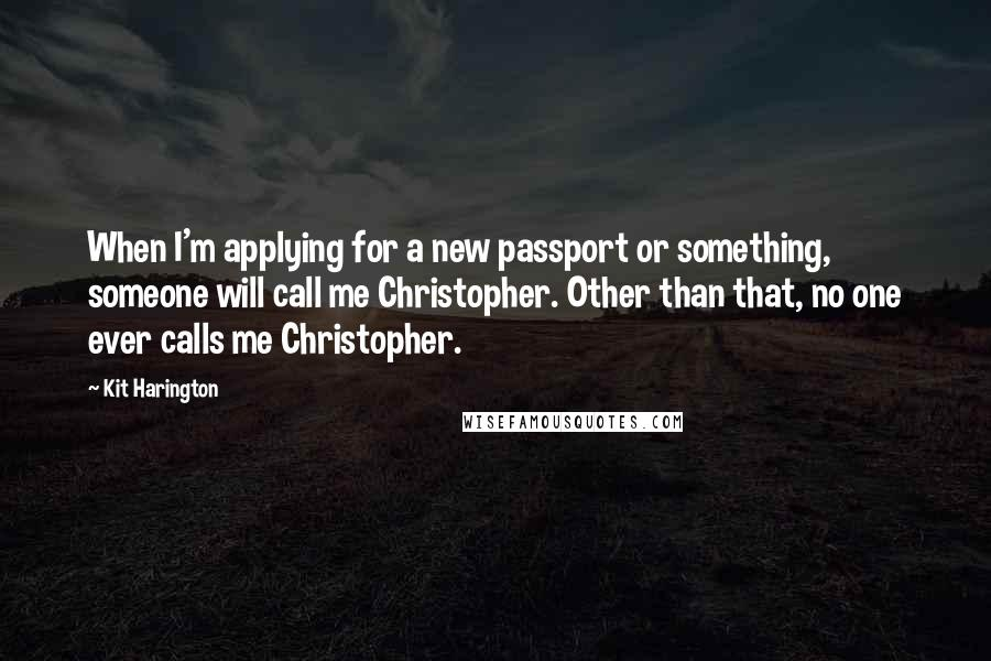 Kit Harington quotes: When I'm applying for a new passport or something, someone will call me Christopher. Other than that, no one ever calls me Christopher.
