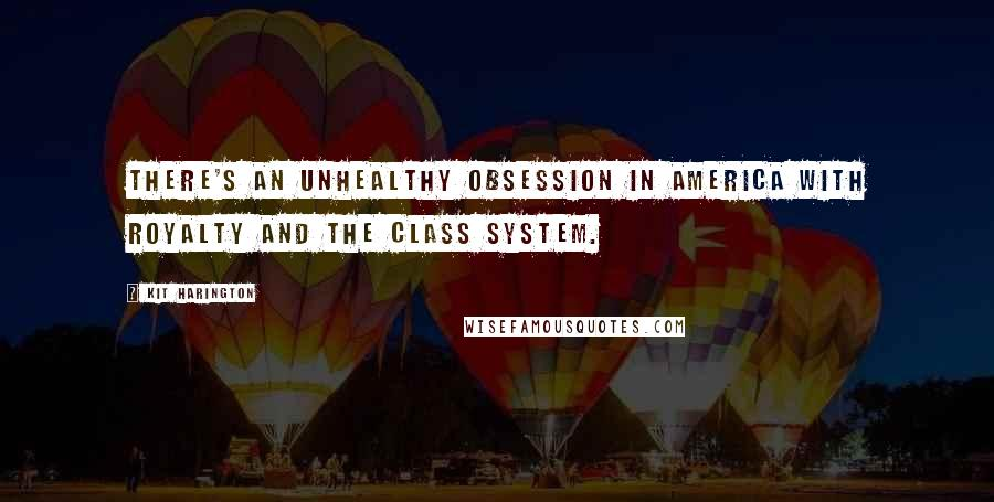 Kit Harington quotes: There's an unhealthy obsession in America with royalty and the class system.