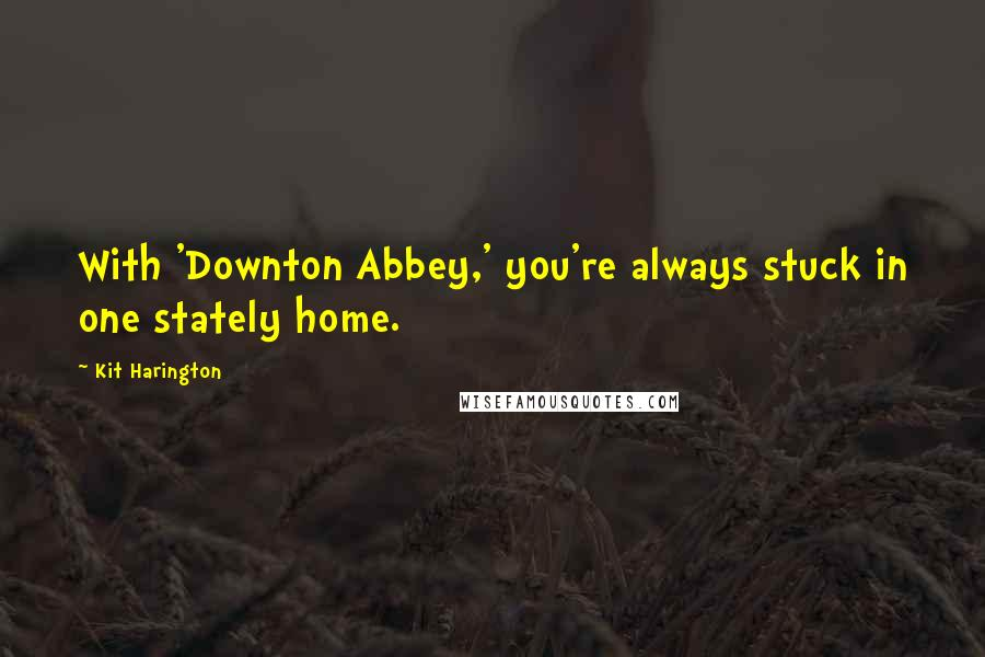 Kit Harington quotes: With 'Downton Abbey,' you're always stuck in one stately home.