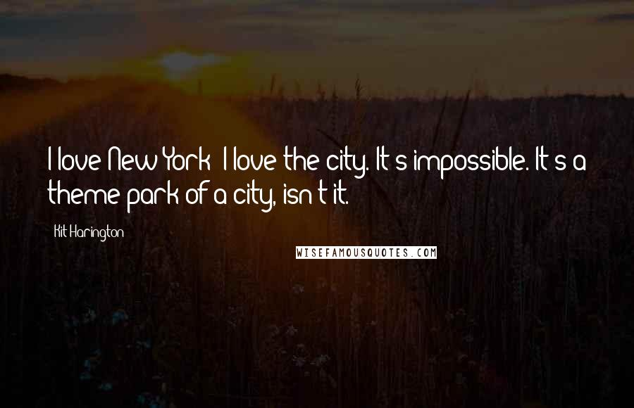 Kit Harington quotes: I love New York; I love the city. It's impossible. It's a theme park of a city, isn't it.