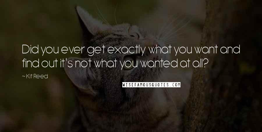 Kit Reed quotes: Did you ever get exactly what you want and find out it's not what you wanted at all?