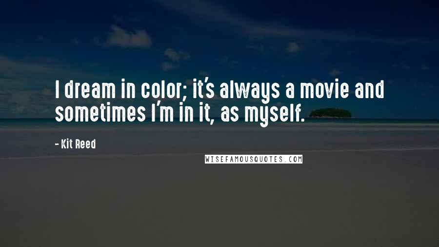 Kit Reed quotes: I dream in color; it's always a movie and sometimes I'm in it, as myself.