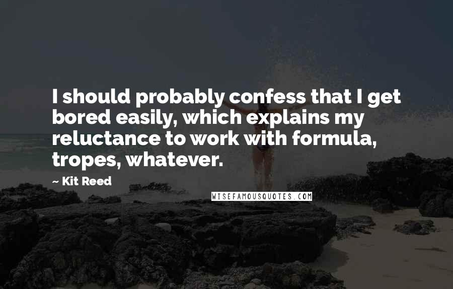 Kit Reed quotes: I should probably confess that I get bored easily, which explains my reluctance to work with formula, tropes, whatever.