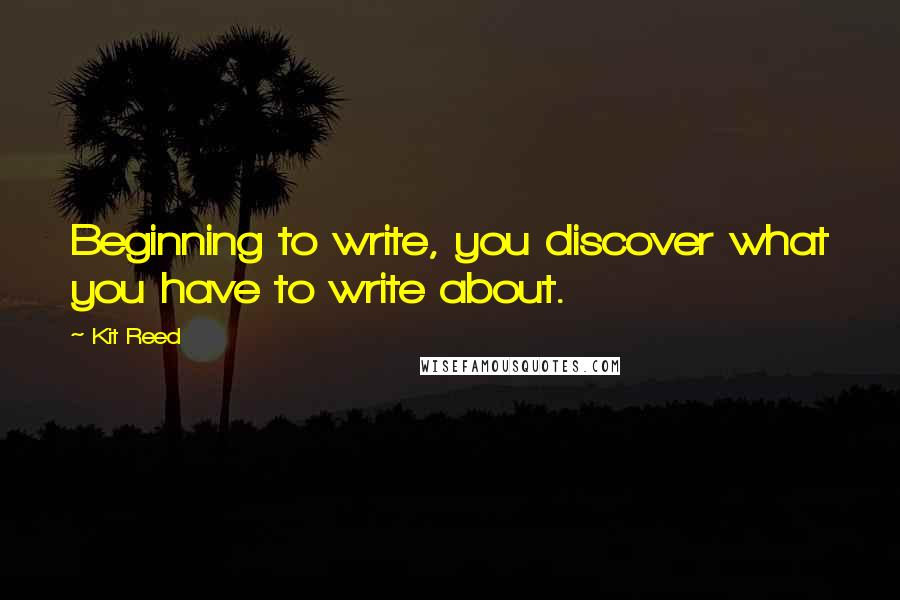 Kit Reed quotes: Beginning to write, you discover what you have to write about.