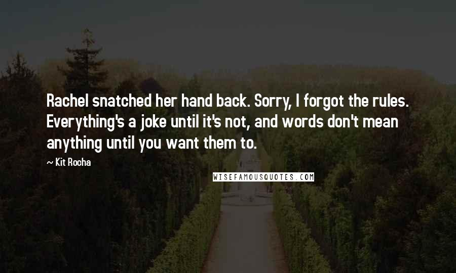 Kit Rocha quotes: Rachel snatched her hand back. Sorry, I forgot the rules. Everything's a joke until it's not, and words don't mean anything until you want them to.