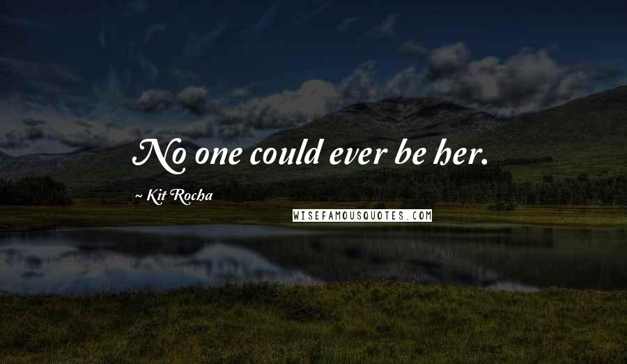 Kit Rocha quotes: No one could ever be her.