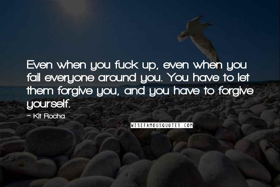 Kit Rocha quotes: Even when you fuck up, even when you fail everyone around you. You have to let them forgive you, and you have to forgive yourself.