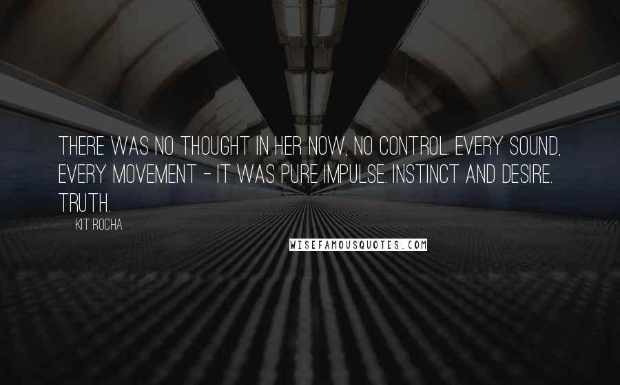 Kit Rocha quotes: There was no thought in her now, no control. Every sound, every movement - it was pure impulse. Instinct and desire. Truth.