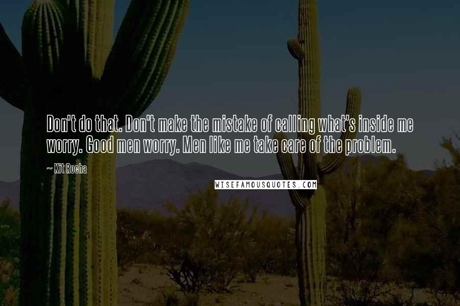 Kit Rocha quotes: Don't do that. Don't make the mistake of calling what's inside me worry. Good men worry. Men like me take care of the problem.