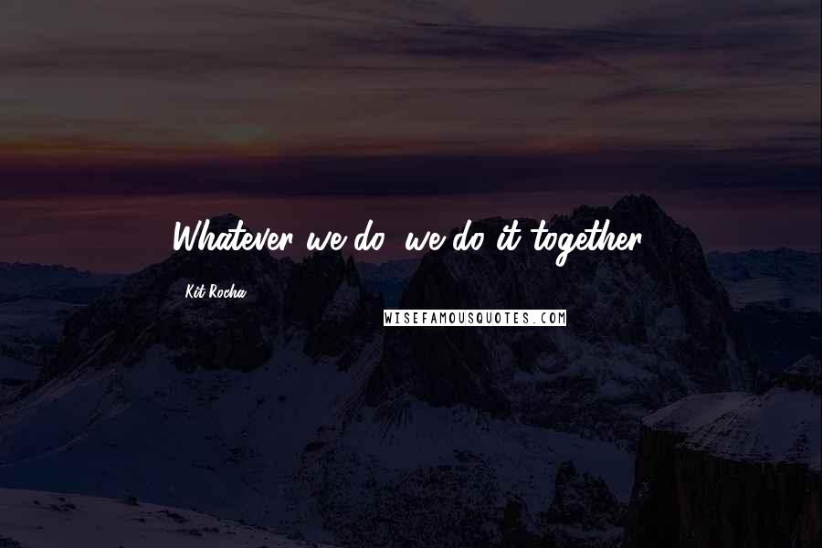 Kit Rocha quotes: Whatever we do, we do it together.