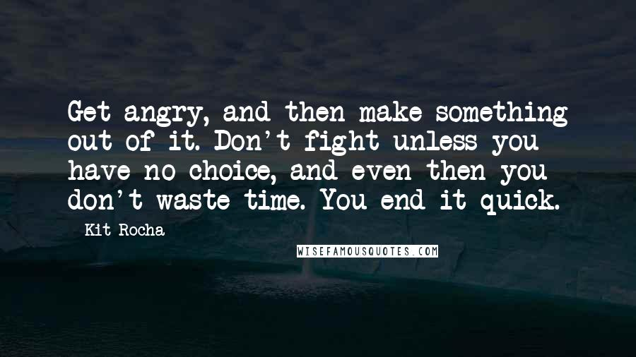Kit Rocha quotes: Get angry, and then make something out of it. Don't fight unless you have no choice, and even then you don't waste time. You end it quick.