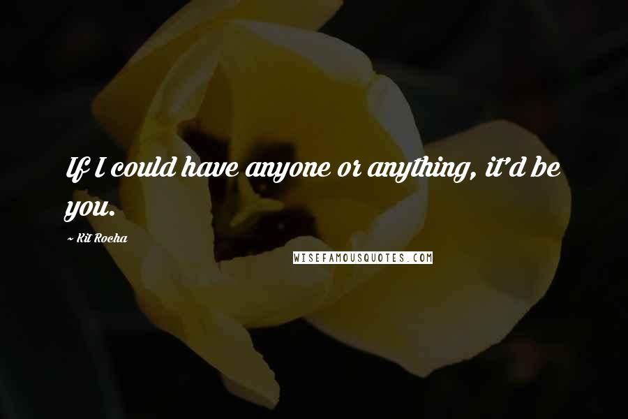 Kit Rocha quotes: If I could have anyone or anything, it'd be you.