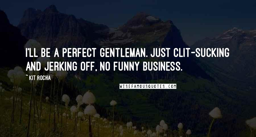 Kit Rocha quotes: I'll be a perfect gentleman. Just clit-sucking and jerking off, no funny business.