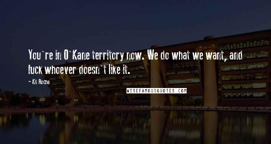 Kit Rocha quotes: You're in O'Kane territory now. We do what we want, and fuck whoever doesn't like it.