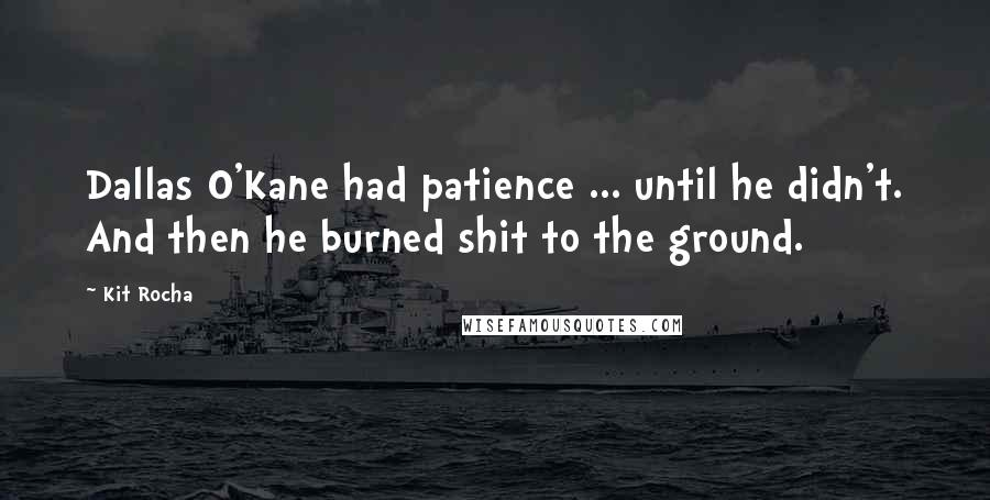 Kit Rocha quotes: Dallas O'Kane had patience ... until he didn't. And then he burned shit to the ground.