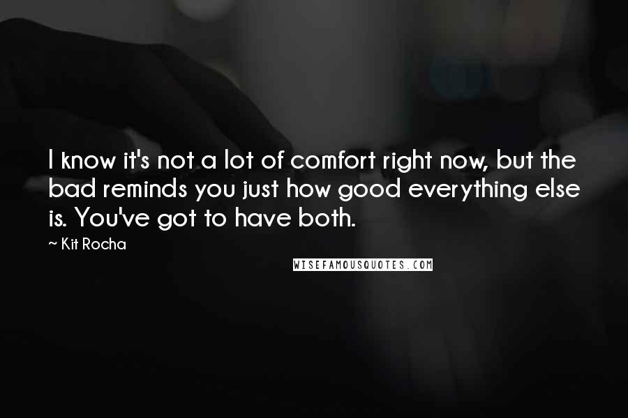 Kit Rocha quotes: I know it's not a lot of comfort right now, but the bad reminds you just how good everything else is. You've got to have both.