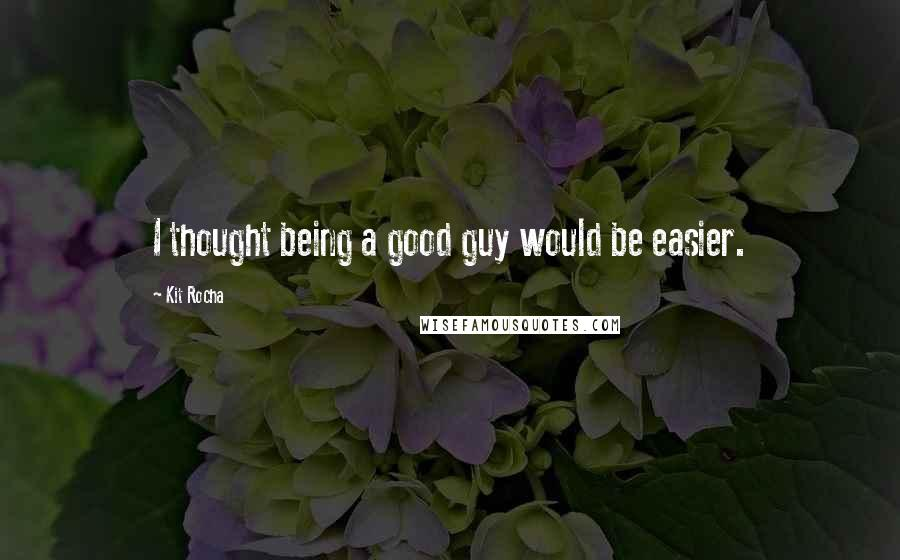Kit Rocha quotes: I thought being a good guy would be easier.