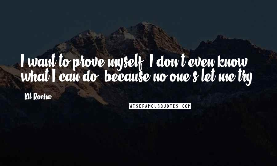 Kit Rocha quotes: I want to prove myself. I don't even know what I can do, because no one's let me try.
