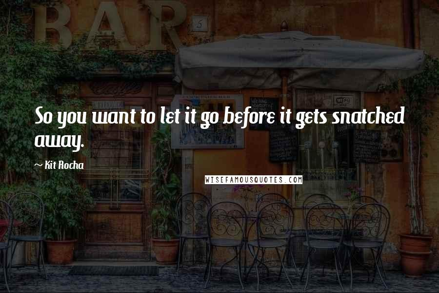 Kit Rocha quotes: So you want to let it go before it gets snatched away.