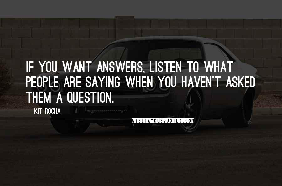 Kit Rocha quotes: If you want answers, listen to what people are saying when you haven't asked them a question.
