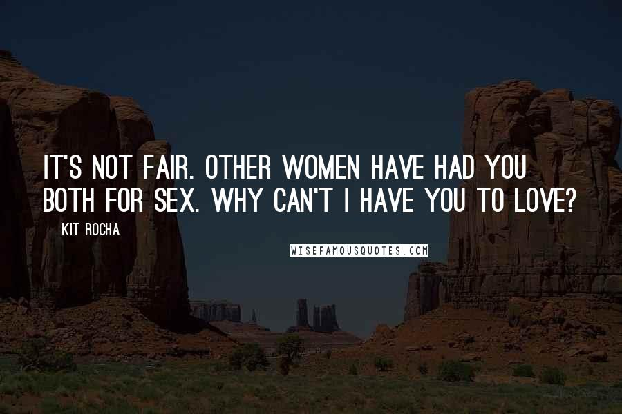 Kit Rocha quotes: It's not fair. Other women have had you both for sex. Why can't I have you to love?