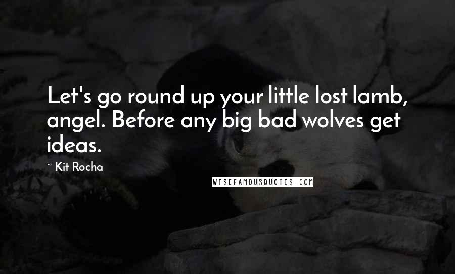 Kit Rocha quotes: Let's go round up your little lost lamb, angel. Before any big bad wolves get ideas.