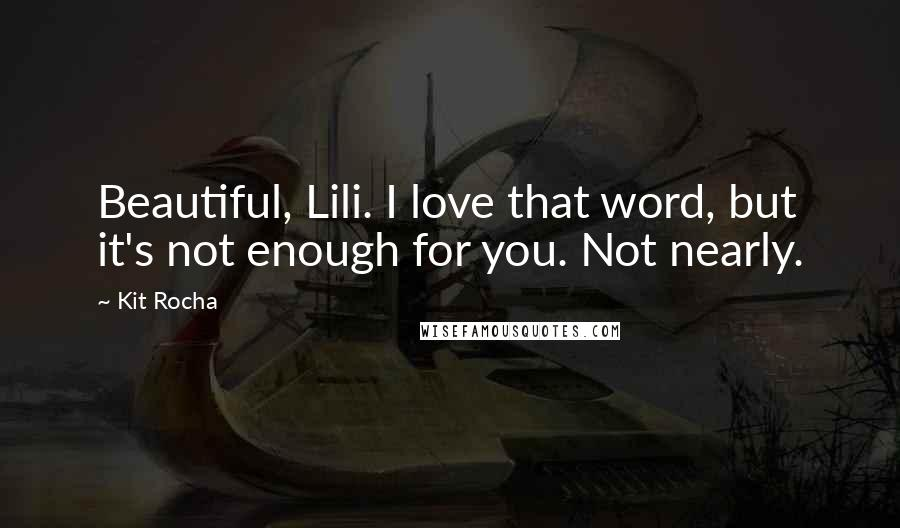 Kit Rocha quotes: Beautiful, Lili. I love that word, but it's not enough for you. Not nearly.