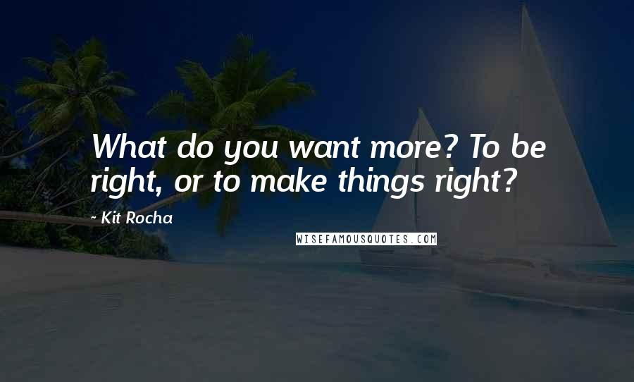 Kit Rocha quotes: What do you want more? To be right, or to make things right?