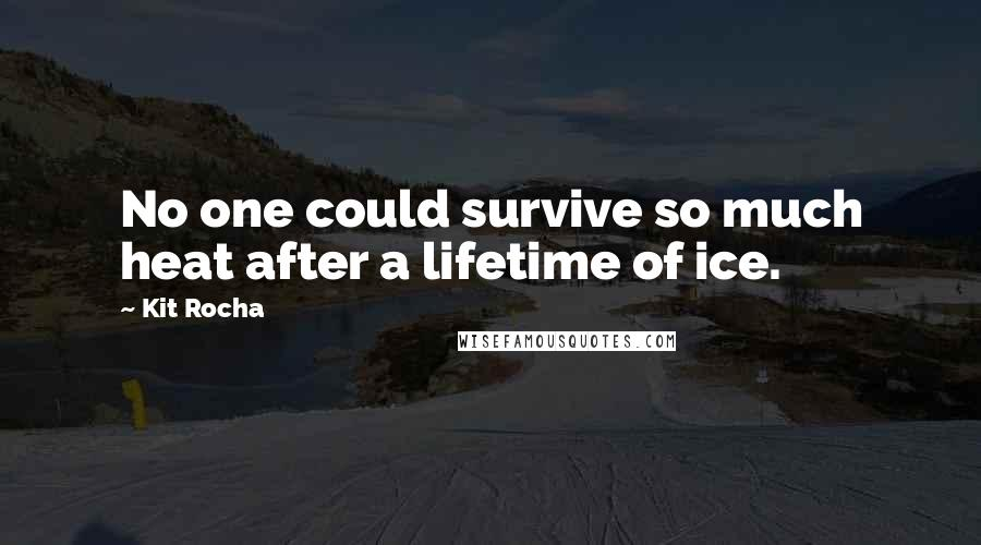 Kit Rocha quotes: No one could survive so much heat after a lifetime of ice.