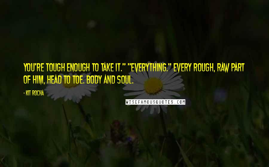 """Kit Rocha quotes: You're tough enough to take it."""" """"Everything."""" Every rough, raw part of him, head to toe. Body and soul."""