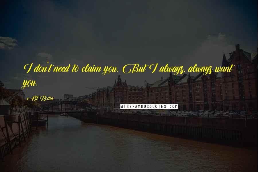 Kit Rocha quotes: I don't need to claim you. But I always, always want you.