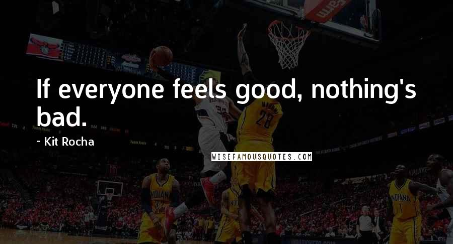 Kit Rocha quotes: If everyone feels good, nothing's bad.