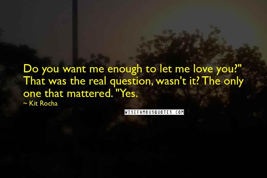 """Kit Rocha quotes: Do you want me enough to let me love you?"""" That was the real question, wasn't it? The only one that mattered. """"Yes."""