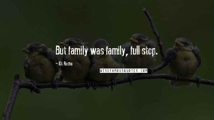 Kit Rocha quotes: But family was family, full stop.