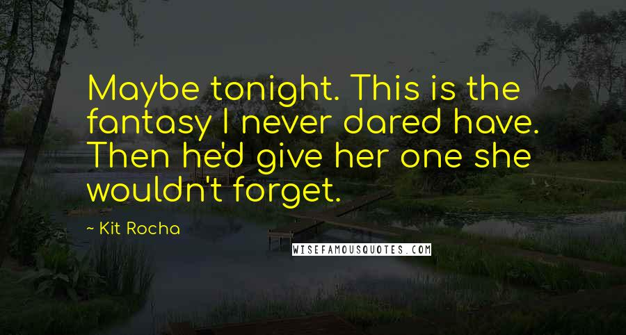Kit Rocha quotes: Maybe tonight. This is the fantasy I never dared have. Then he'd give her one she wouldn't forget.