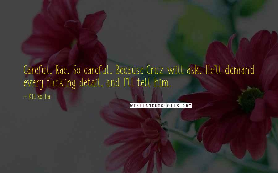 Kit Rocha quotes: Careful, Rae. So careful. Because Cruz will ask. He'll demand every fucking detail, and I'll tell him.