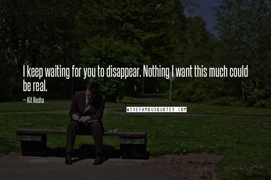 Kit Rocha quotes: I keep waiting for you to disappear. Nothing I want this much could be real.